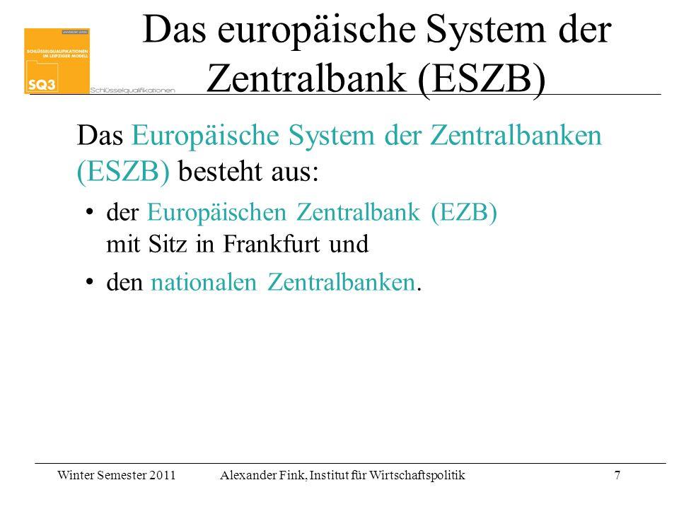 Winter Semester 2011Alexander Fink, Institut für Wirtschaftspolitik7 Das Europäische System der Zentralbanken (ESZB) besteht aus: der Europäischen Zen