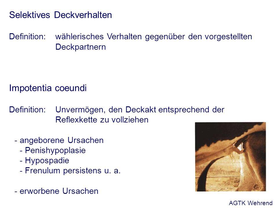 Selektives Deckverhalten Definition:wählerisches Verhalten gegenüber den vorgestellten Deckpartnern Impotentia coeundi Definition: Unvermögen, den Deckakt entsprechend der Reflexkette zu vollziehen - angeborene Ursachen - Penishypoplasie - Hypospadie - Frenulum persistens u.