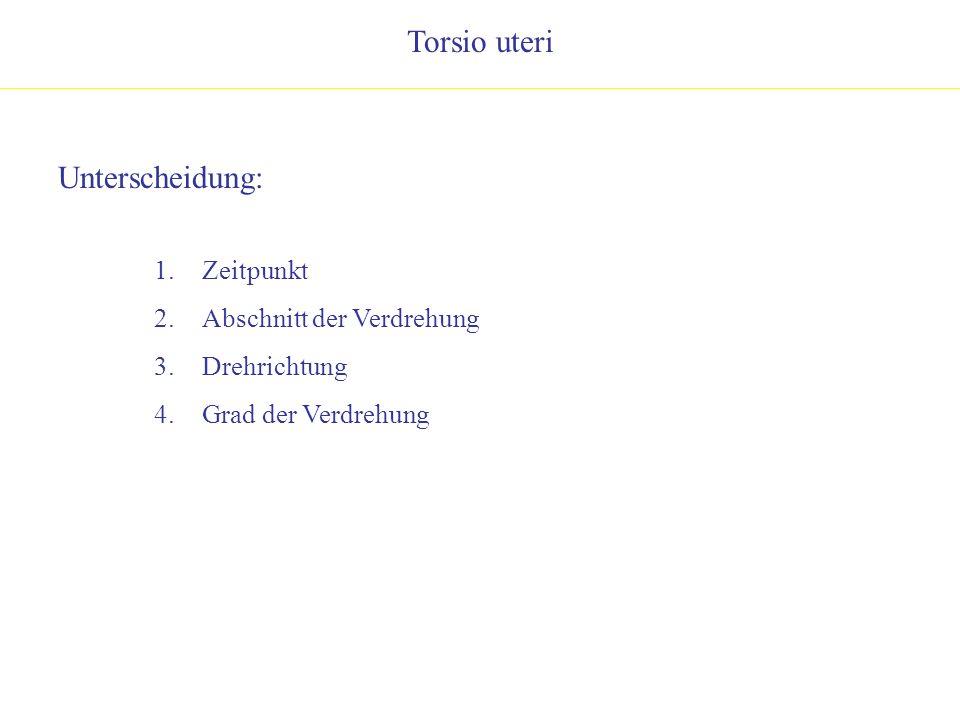 Torsio uteri Unterscheidung: 1.Zeitpunkt 2.Abschnitt der Verdrehung 3.Drehrichtung 4.Grad der Verdrehung