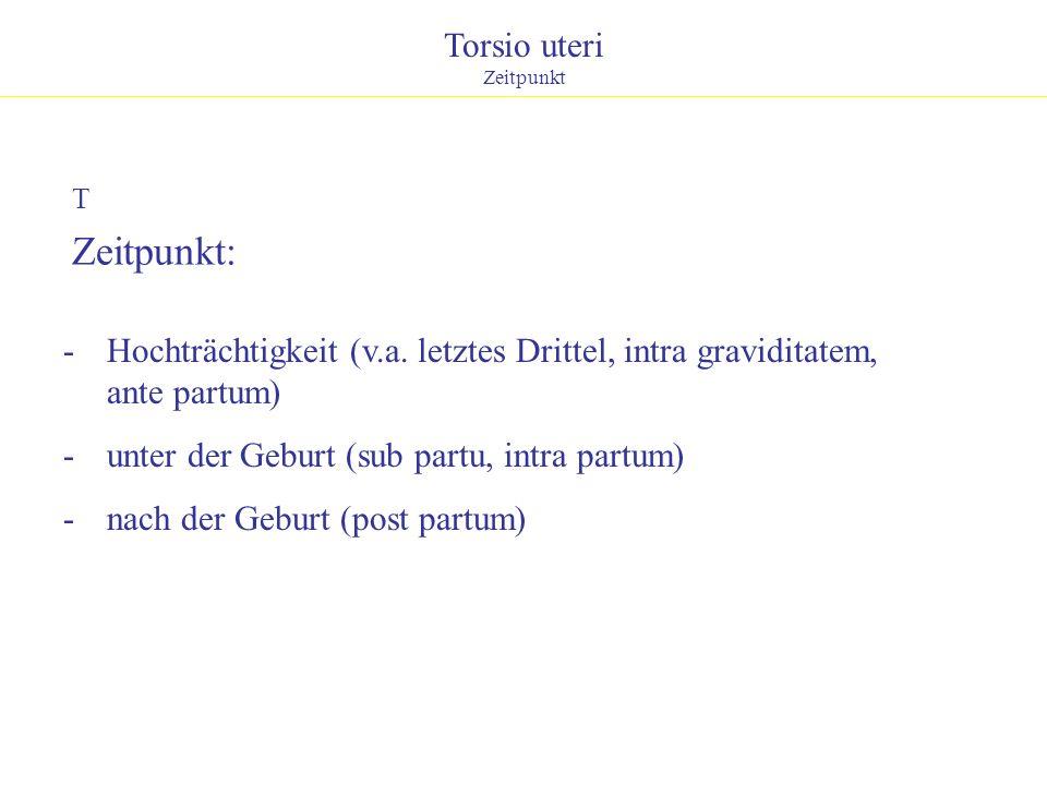 Torsio uteri Zeitpunkt T Zeitpunkt: - Hochträchtigkeit (v.a. letztes Drittel, intra graviditatem, ante partum) - unter der Geburt (sub partu, intra pa