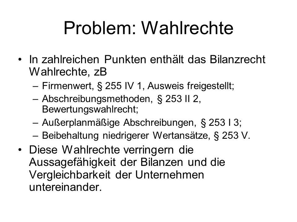 Problem: Wahlrechte In zahlreichen Punkten enthält das Bilanzrecht Wahlrechte, zB –Firmenwert, § 255 IV 1, Ausweis freigestellt; –Abschreibungsmethode