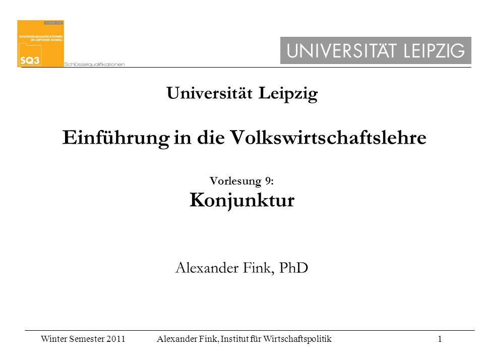 Winter Semester 2011Alexander Fink, Institut für Wirtschaftspolitik1 Universität Leipzig Einführung in die Volkswirtschaftslehre Vorlesung 9: Konjunkt