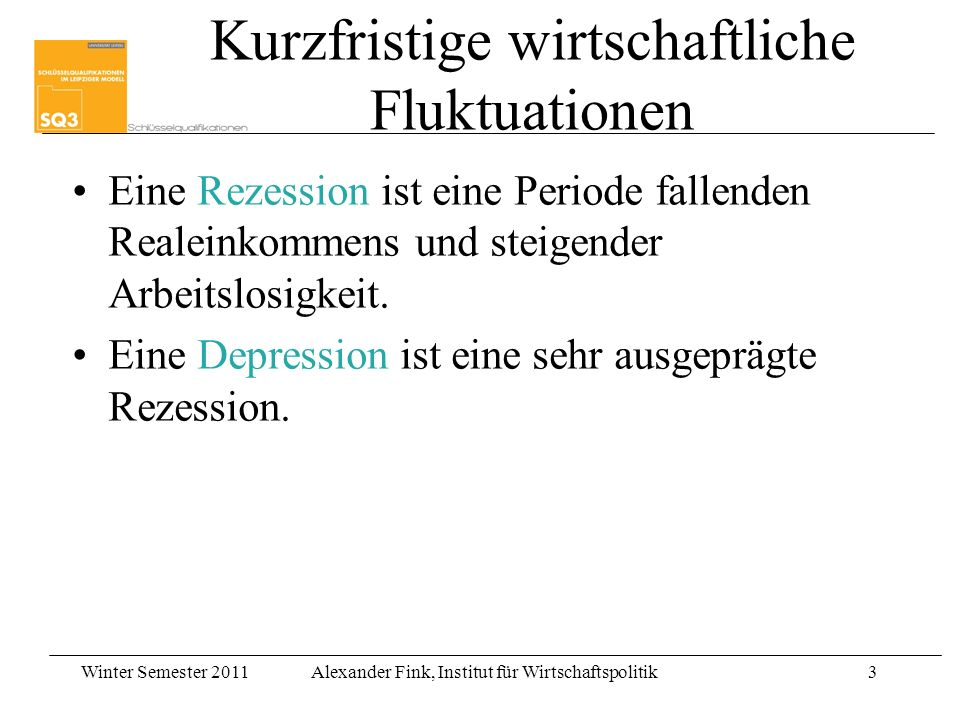 Winter Semester 2011Alexander Fink, Institut für Wirtschaftspolitik3 Kurzfristige wirtschaftliche Fluktuationen Eine Rezession ist eine Periode fallen