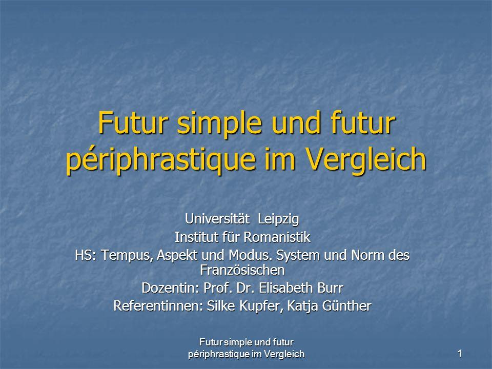 Futur simple und futur périphrastique im Vergleich 1 Universität Leipzig Institut für Romanistik HS: Tempus, Aspekt und Modus. System und Norm des Fra