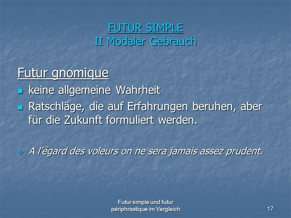 Futur simple und futur périphrastique im Vergleich17 FUTUR SIMPLE II Modaler Gebrauch Futur gnomique keine allgemeine Wahrheit keine allgemeine Wahrhe