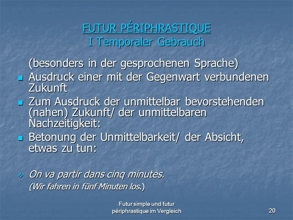 Futur simple und futur périphrastique im Vergleich20 FUTUR PÉRIPHRASTIQUE I Temporaler Gebrauch (besonders in der gesprochenen Sprache) Ausdruck einer