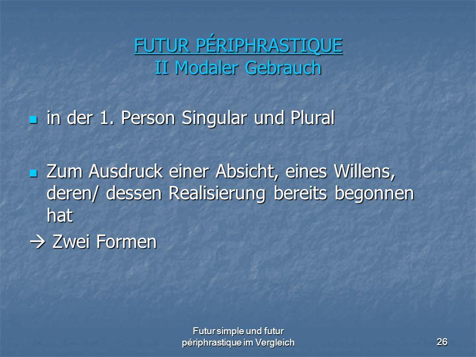 Futur simple und futur périphrastique im Vergleich26 FUTUR PÉRIPHRASTIQUE II Modaler Gebrauch in der 1. Person Singular und Plural in der 1. Person Si