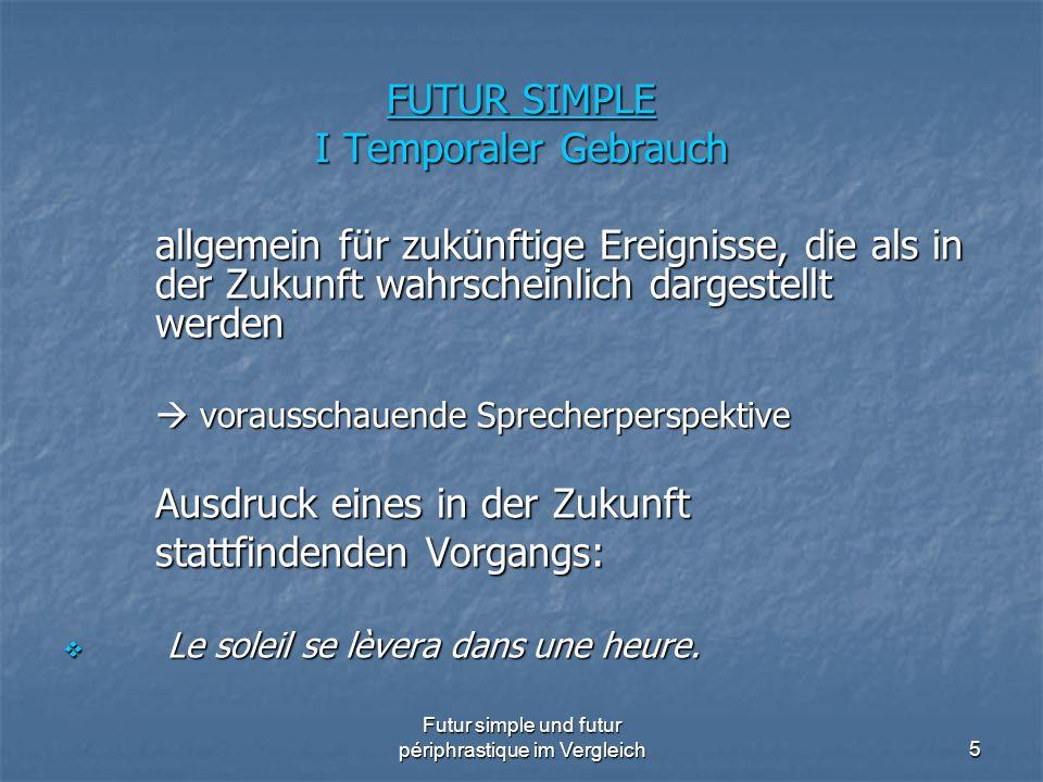 Futur simple und futur périphrastique im Vergleich5 FUTUR SIMPLE I Temporaler Gebrauch allgemein für zukünftige Ereignisse, die als in der Zukunft wah