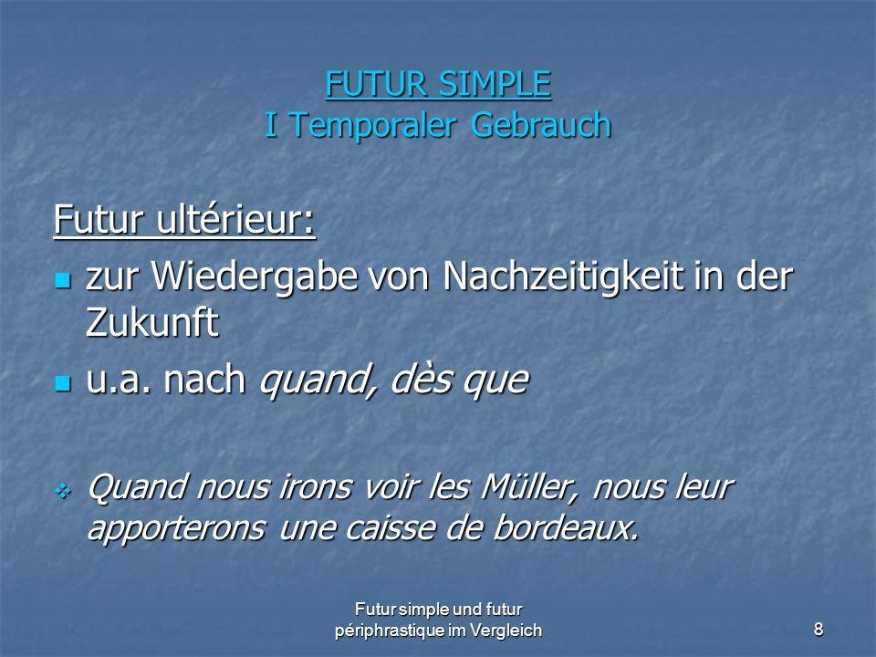 Futur simple und futur périphrastique im Vergleich8 FUTUR SIMPLE I Temporaler Gebrauch Futur ultérieur: zur Wiedergabe von Nachzeitigkeit in der Zukun