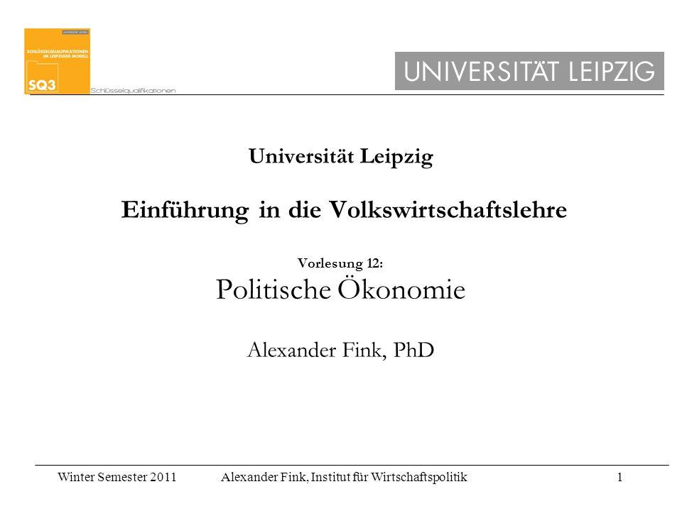 Winter Semester 2011Alexander Fink, Institut für Wirtschaftspolitik1 Universität Leipzig Einführung in die Volkswirtschaftslehre Vorlesung 12: Politische Ökonomie Alexander Fink, PhD