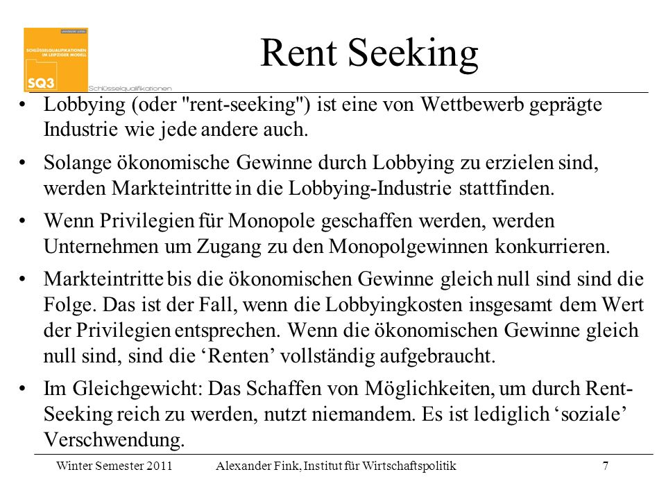 Winter Semester 2011Alexander Fink, Institut für Wirtschaftspolitik7 Rent Seeking Lobbying (oder rent-seeking ) ist eine von Wettbewerb geprägte Industrie wie jede andere auch.