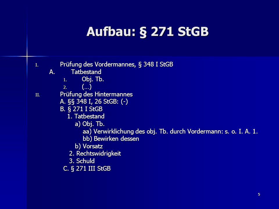 5 Aufbau: § 271 StGB I. Prüfung des Vordermannes, § 348 I StGB A.Tatbestand 1. Obj. Tb. 2. (…) II. Prüfung des Hintermannes A. §§ 348 I, 26 StGB: (-)