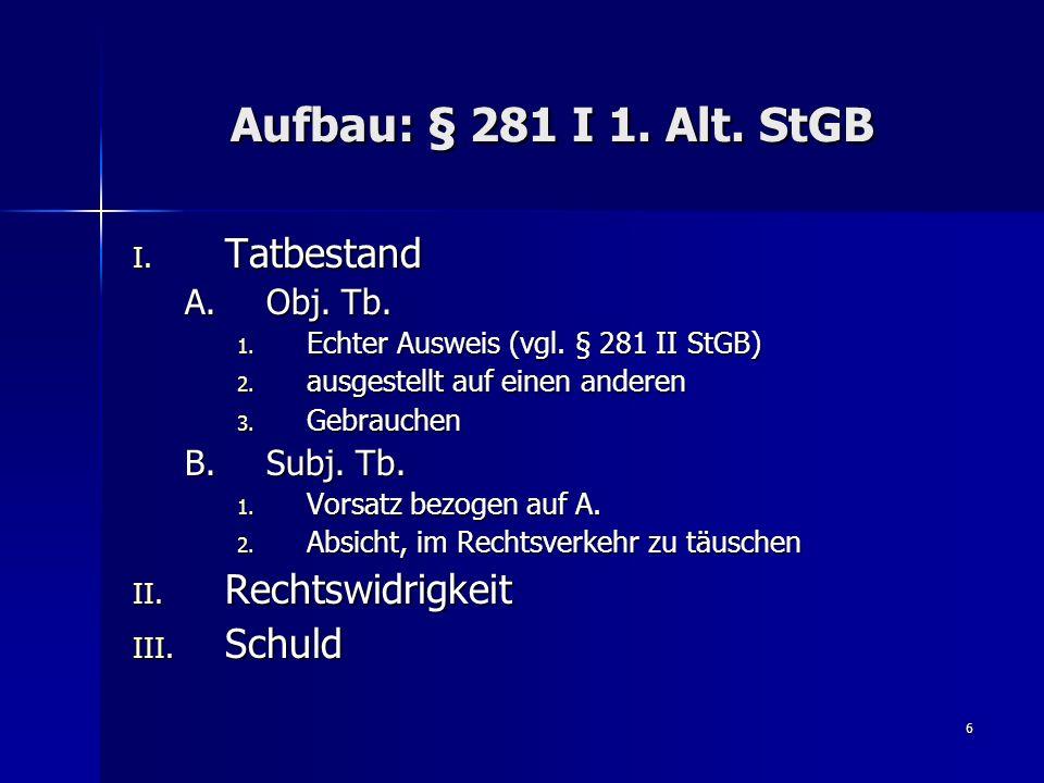 6 Aufbau: § 281 I 1. Alt. StGB I. Tatbestand A.Obj. Tb. 1. Echter Ausweis (vgl. § 281 II StGB) 2. ausgestellt auf einen anderen 3. Gebrauchen B.Subj.