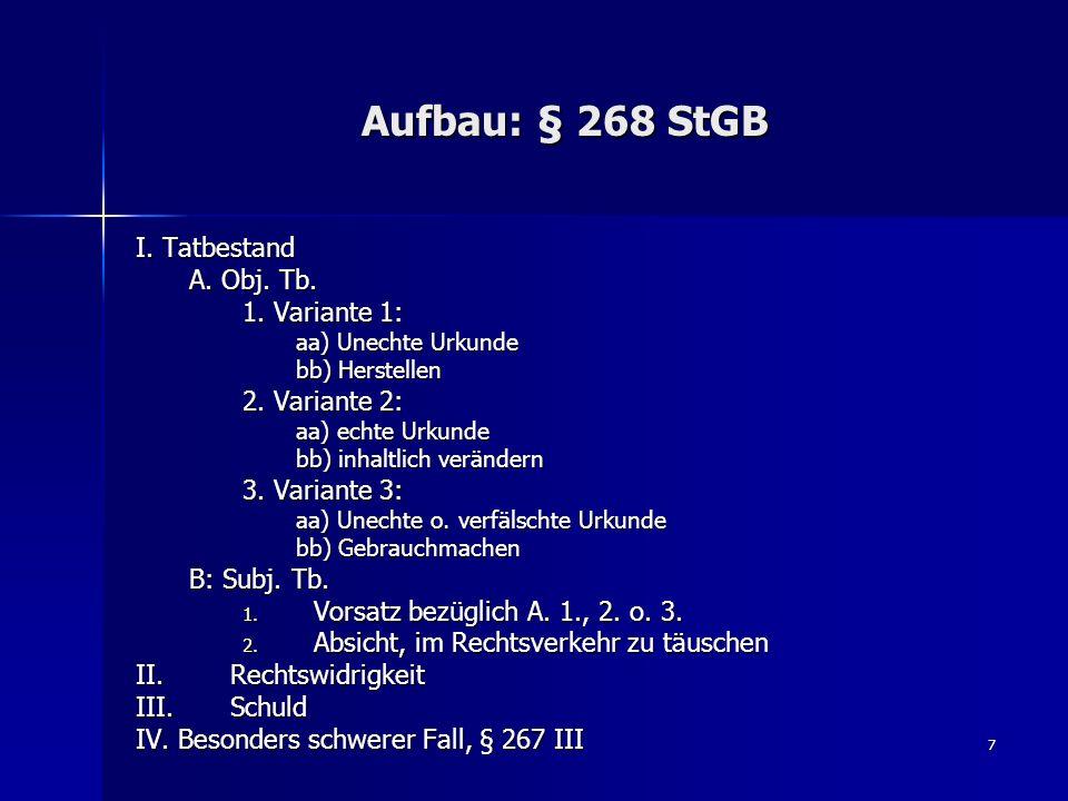 7 Aufbau: § 268 StGB I. Tatbestand A. Obj. Tb. 1. Variante 1: aa) Unechte Urkunde bb) Herstellen 2. Variante 2: aa) echte Urkunde bb) inhaltlich verän