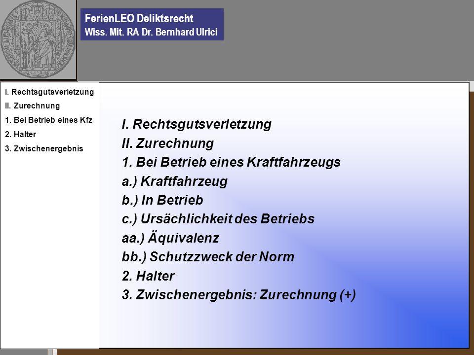FerienLEO Deliktsrecht Wiss. Mit. RA Dr. Bernhard Ulrici I. Rechtsgutsverletzung II. Zurechnung 1. Bei Betrieb eines Kraftfahrzeugs a.) Kraftfahrzeug