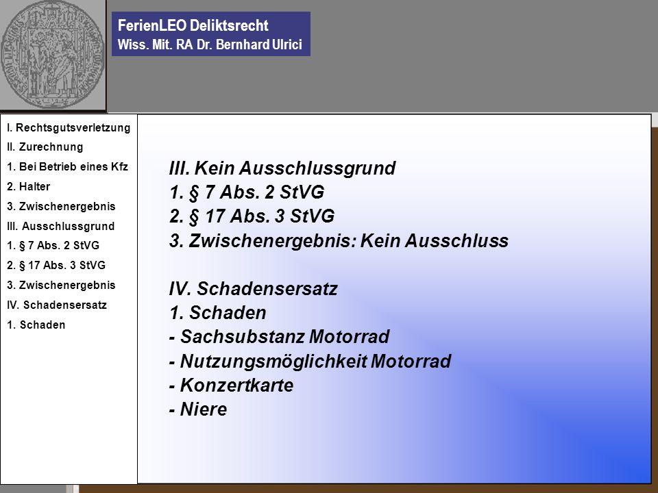 FerienLEO Deliktsrecht Wiss. Mit. RA Dr. Bernhard Ulrici III. Kein Ausschlussgrund 1. § 7 Abs. 2 StVG 2. § 17 Abs. 3 StVG 3. Zwischenergebnis: Kein Au