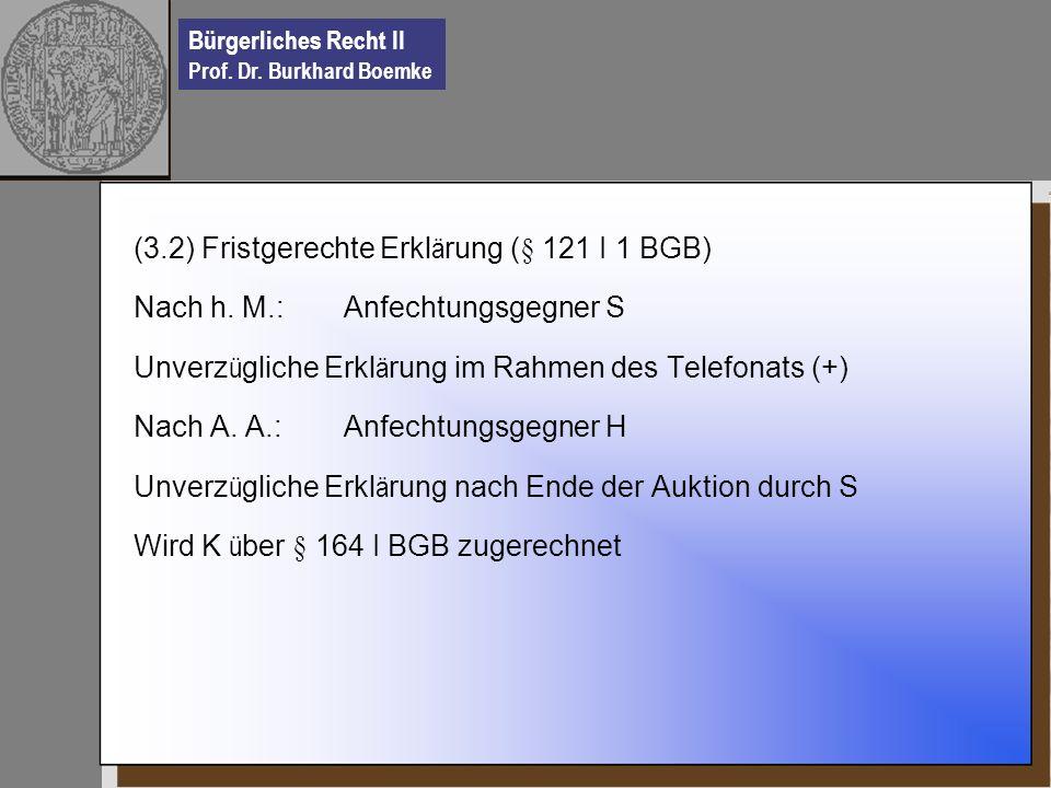 Bürgerliches Recht II Prof. Dr. Burkhard Boemke (3.2) Fristgerechte Erkl ä rung (§ 121 I 1 BGB) Nach h. M.: Anfechtungsgegner S Unverz ü gliche Erkl ä