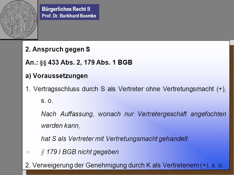Bürgerliches Recht II Prof. Dr. Burkhard Boemke 2. Anspruch gegen S An.: §§ 433 Abs. 2, 179 Abs. 1 BGB a) Voraussetzungen 1. Vertragsschluss durch S a