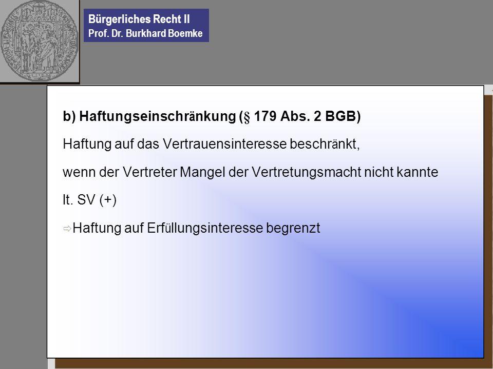 Bürgerliches Recht II Prof. Dr. Burkhard Boemke b) Haftungseinschr ä nkung (§ 179 Abs. 2 BGB) Haftung auf das Vertrauensinteresse beschr ä nkt, wenn d