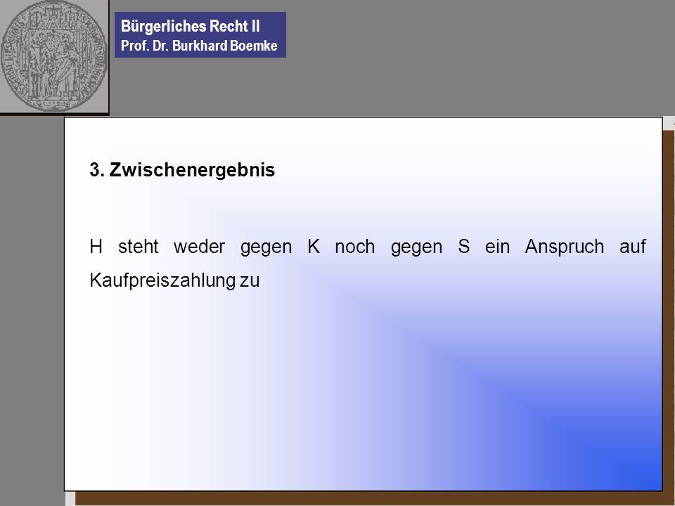 Bürgerliches Recht II Prof. Dr. Burkhard Boemke 3. Zwischenergebnis H steht weder gegen K noch gegen S ein Anspruch auf Kaufpreiszahlung zu