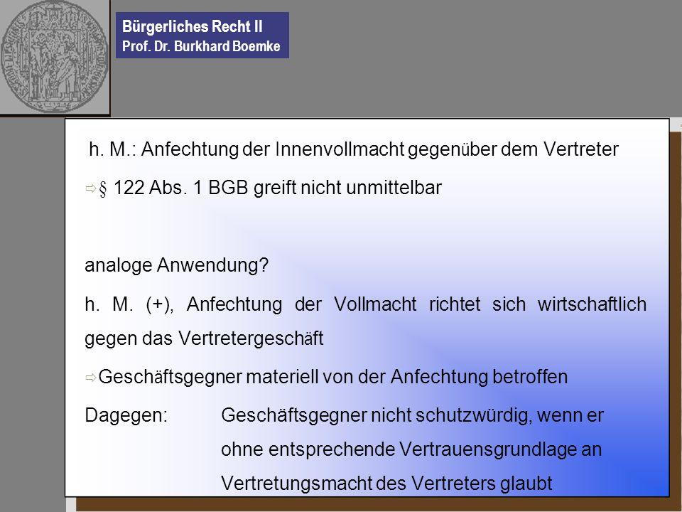 Bürgerliches Recht II Prof. Dr. Burkhard Boemke h. M.: Anfechtung der Innenvollmacht gegen ü ber dem Vertreter § 122 Abs. 1 BGB greift nicht unmittelb