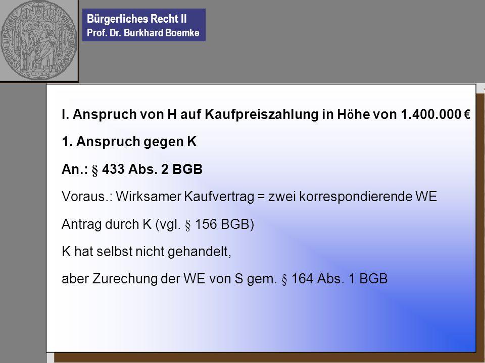 Bürgerliches Recht II Prof. Dr. Burkhard Boemke I. Anspruch von H auf Kaufpreiszahlung in H ö he von 1.400.000 1. Anspruch gegen K An.: § 433 Abs. 2 B