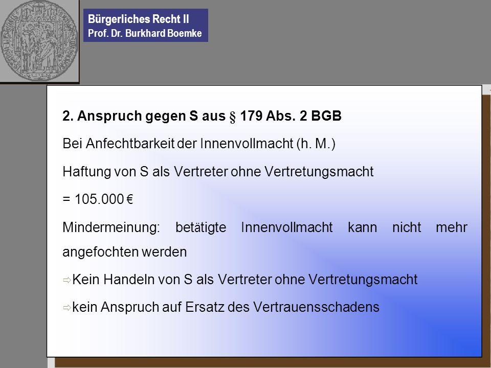 Bürgerliches Recht II Prof. Dr. Burkhard Boemke 2. Anspruch gegen S aus § 179 Abs. 2 BGB Bei Anfechtbarkeit der Innenvollmacht (h. M.) Haftung von S a