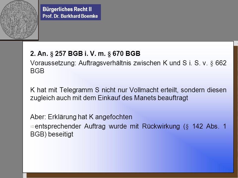 Bürgerliches Recht II Prof. Dr. Burkhard Boemke 2. An. § 257 BGB i. V. m. § 670 BGB Voraussetzung: Auftragsverhältnis zwischen K und S i. S. v. § 662