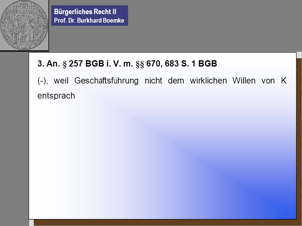 Bürgerliches Recht II Prof. Dr. Burkhard Boemke 3. An. § 257 BGB i. V. m. §§ 670, 683 S. 1 BGB (-), weil Gesch ä ftsf ü hrung nicht dem wirklichen Wil