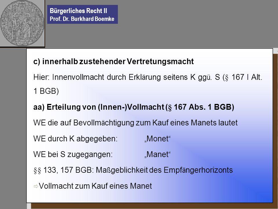 Bürgerliches Recht II Prof. Dr. Burkhard Boemke c) innerhalb zustehender Vertretungsmacht Hier: Innenvollmacht durch Erkl ä rung seitens K gg ü. S (§
