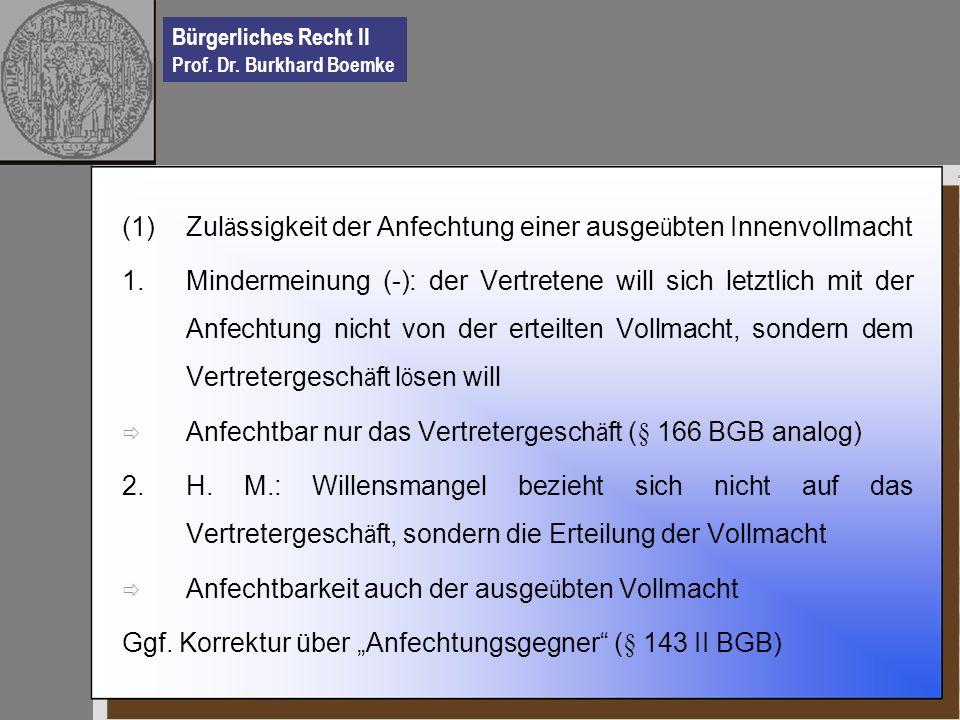Bürgerliches Recht II Prof. Dr. Burkhard Boemke (1)Zul ä ssigkeit der Anfechtung einer ausge ü bten Innenvollmacht 1.Mindermeinung (-): der Vertretene