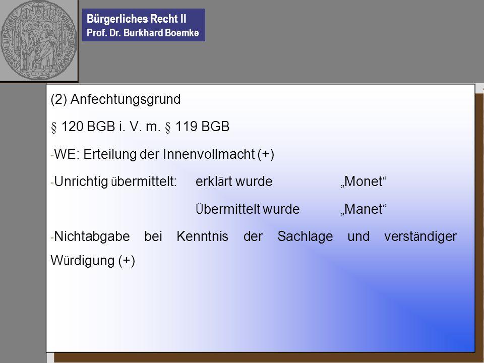Bürgerliches Recht II Prof. Dr. Burkhard Boemke (2) Anfechtungsgrund § 120 BGB i. V. m. § 119 BGB - WE: Erteilung der Innenvollmacht (+) - Unrichtig ü