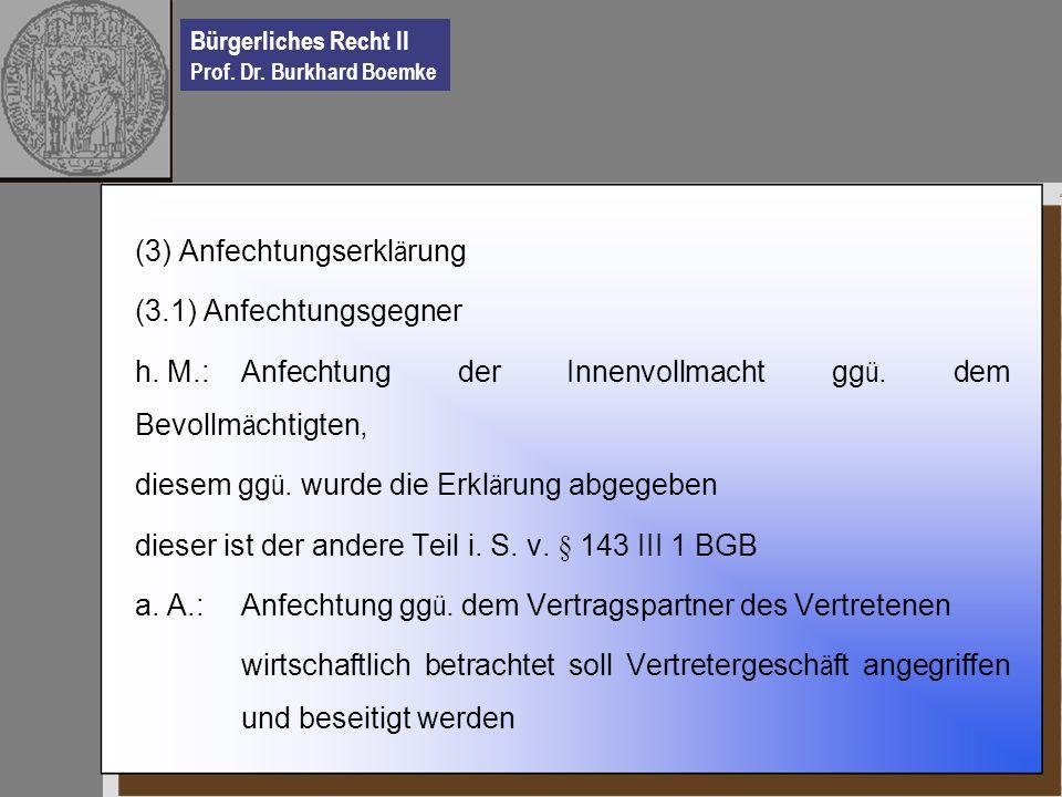Bürgerliches Recht II Prof. Dr. Burkhard Boemke (3) Anfechtungserkl ä rung (3.1) Anfechtungsgegner h. M.: Anfechtung der Innenvollmacht gg ü. dem Bevo