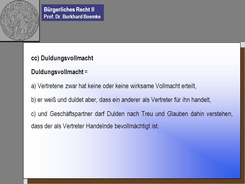 Bürgerliches Recht II Prof. Dr. Burkhard Boemke cc) Duldungsvollmacht Duldungsvollmacht = a) Vertretene zwar hat keine oder keine wirksame Vollmacht e