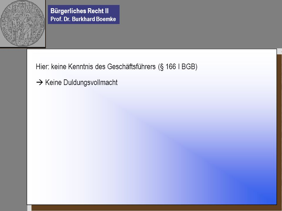 Bürgerliches Recht II Prof. Dr. Burkhard Boemke Hier: keine Kenntnis des Geschäftsführers (§ 166 I BGB) Keine Duldungsvollmacht
