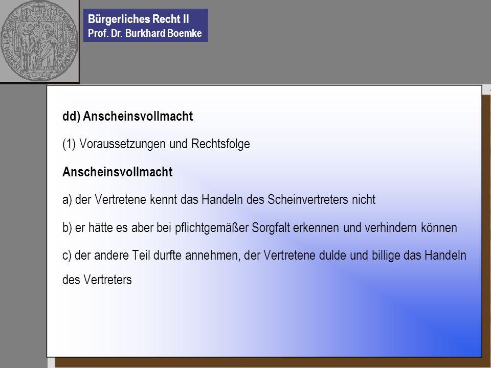 Bürgerliches Recht II Prof. Dr. Burkhard Boemke dd) Anscheinsvollmacht (1) Voraussetzungen und Rechtsfolge Anscheinsvollmacht a) der Vertretene kennt