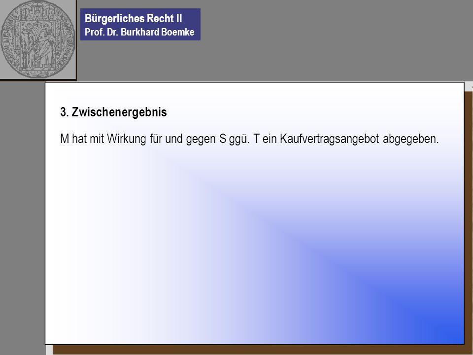 Bürgerliches Recht II Prof. Dr. Burkhard Boemke 3. Zwischenergebnis M hat mit Wirkung für und gegen S ggü. T ein Kaufvertragsangebot abgegeben.