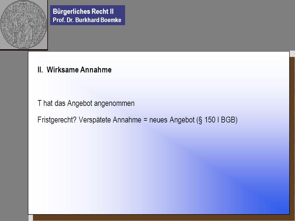 Bürgerliches Recht II Prof. Dr. Burkhard Boemke II. Wirksame Annahme T hat das Angebot angenommen Fristgerecht? Verspätete Annahme = neues Angebot (§