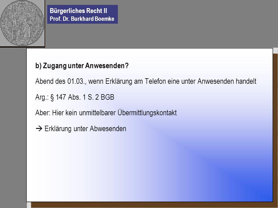 Bürgerliches Recht II Prof. Dr. Burkhard Boemke b) Zugang unter Anwesenden? Abend des 01.03., wenn Erklärung am Telefon eine unter Anwesenden handelt