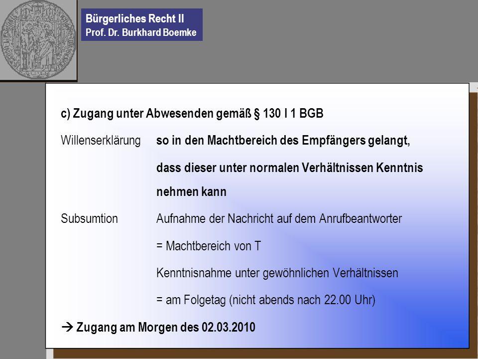 Bürgerliches Recht II Prof. Dr. Burkhard Boemke c) Zugang unter Abwesenden gemäß § 130 I 1 BGB Willenserklärung so in den Machtbereich des Empfängers