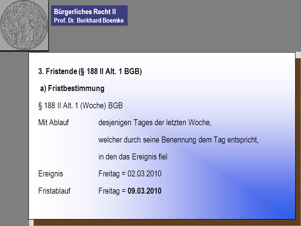 Bürgerliches Recht II Prof. Dr. Burkhard Boemke 3. Fristende (§ 188 II Alt. 1 BGB) a) Fristbestimmung § 188 II Alt. 1 (Woche) BGB Mit Ablauf desjenige