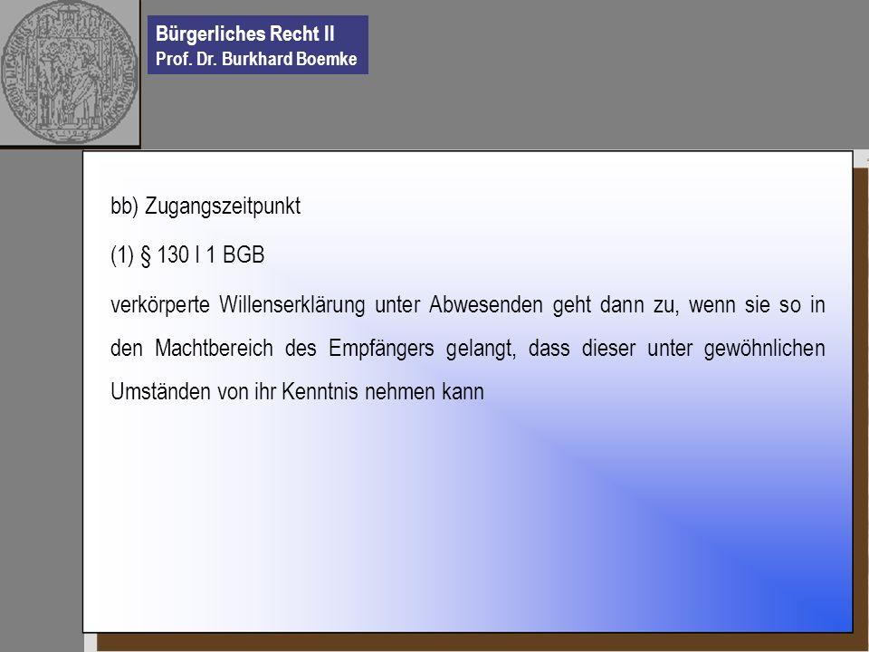 Bürgerliches Recht II Prof. Dr. Burkhard Boemke bb) Zugangszeitpunkt (1) § 130 I 1 BGB verkörperte Willenserklärung unter Abwesenden geht dann zu, wen