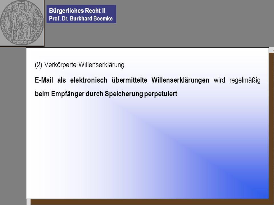 Bürgerliches Recht II Prof. Dr. Burkhard Boemke (2) Verkörperte Willenserklärung E-Mail als elektronisch übermittelte Willenserklärungen wird regelmäß
