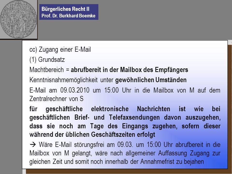 Bürgerliches Recht II Prof. Dr. Burkhard Boemke cc) Zugang einer E-Mail (1) Grundsatz Machtbereich = abrufbereit in der Mailbox des Empfängers Kenntni
