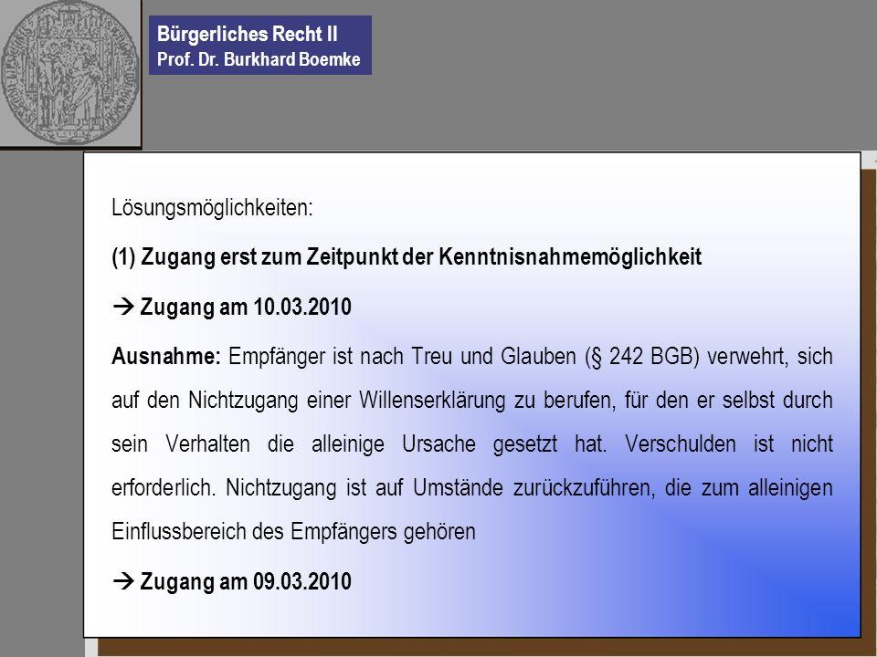 Bürgerliches Recht II Prof. Dr. Burkhard Boemke Lösungsmöglichkeiten: (1) Zugang erst zum Zeitpunkt der Kenntnisnahmemöglichkeit Zugang am 10.03.2010