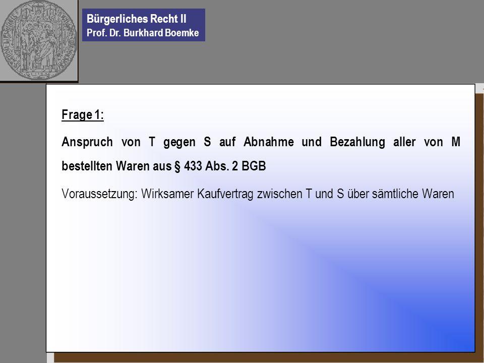 Bürgerliches Recht II Prof. Dr. Burkhard Boemke Frage 1: Anspruch von T gegen S auf Abnahme und Bezahlung aller von M bestellten Waren aus § 433 Abs.