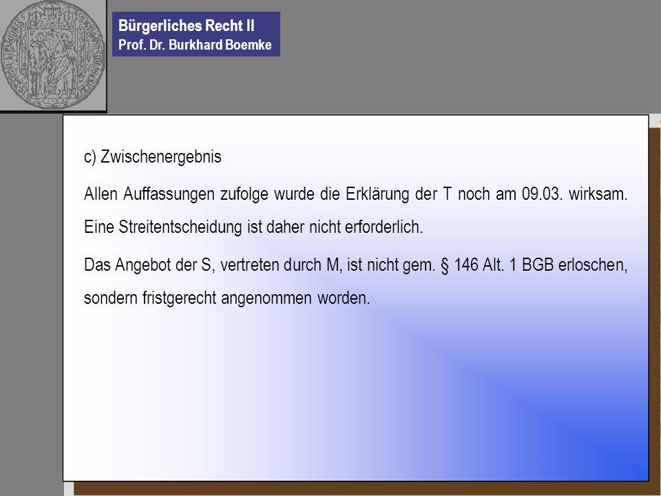 Bürgerliches Recht II Prof. Dr. Burkhard Boemke c) Zwischenergebnis Allen Auffassungen zufolge wurde die Erklärung der T noch am 09.03. wirksam. Eine