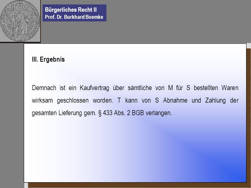 Bürgerliches Recht II Prof. Dr. Burkhard Boemke III. Ergebnis Demnach ist ein Kaufvertrag über sämtliche von M für S bestellten Waren wirksam geschlos