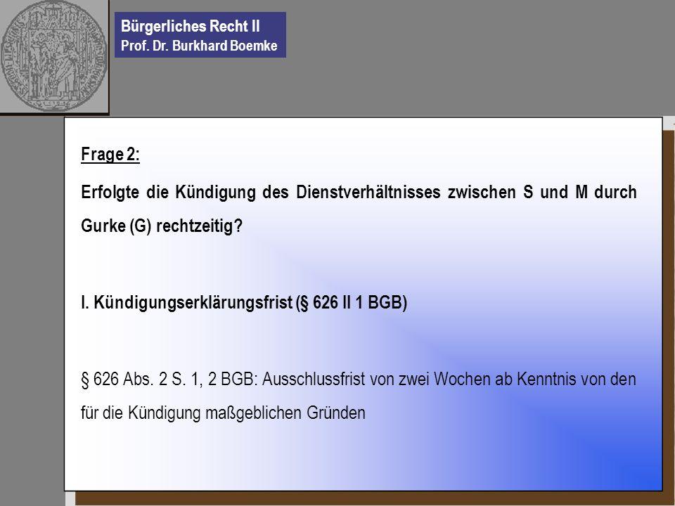 Bürgerliches Recht II Prof. Dr. Burkhard Boemke Frage 2: Erfolgte die Kündigung des Dienstverhältnisses zwischen S und M durch Gurke (G) rechtzeitig?