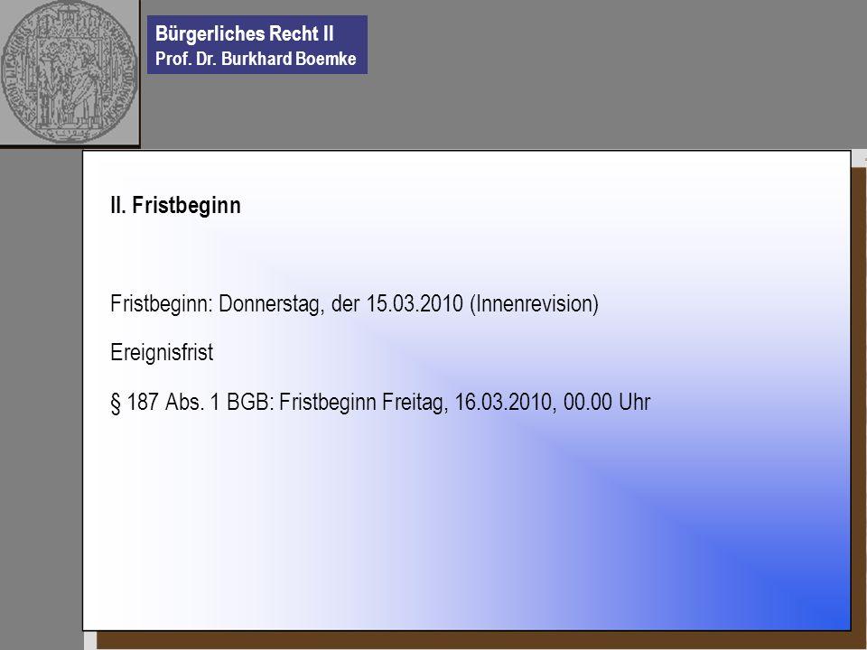 Bürgerliches Recht II Prof. Dr. Burkhard Boemke II. Fristbeginn Fristbeginn: Donnerstag, der 15.03.2010 (Innenrevision) Ereignisfrist § 187 Abs. 1 BGB